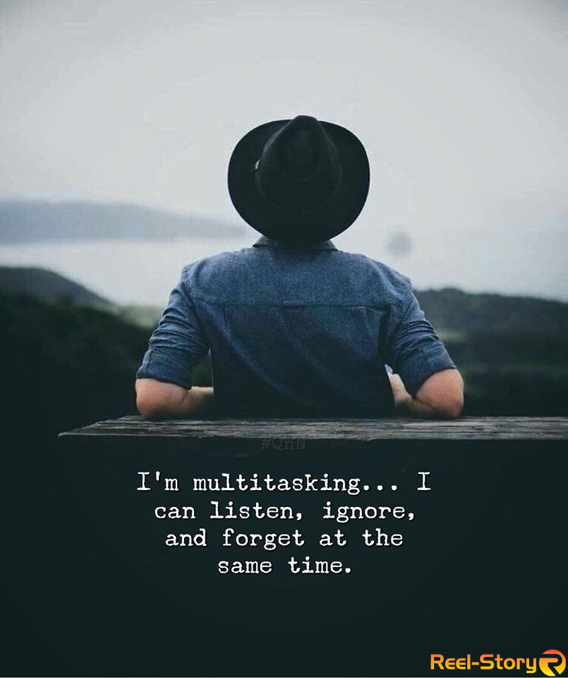 I'm multitasking… I can listen, ignore, and forget at the same time.